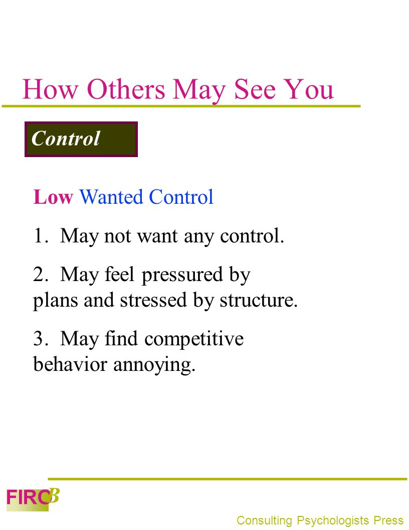 FIRO B Consulting Psychologists Press How Others May See You Control Low Wanted Control 1. May not want any control. 2. May feel pressured by plans an