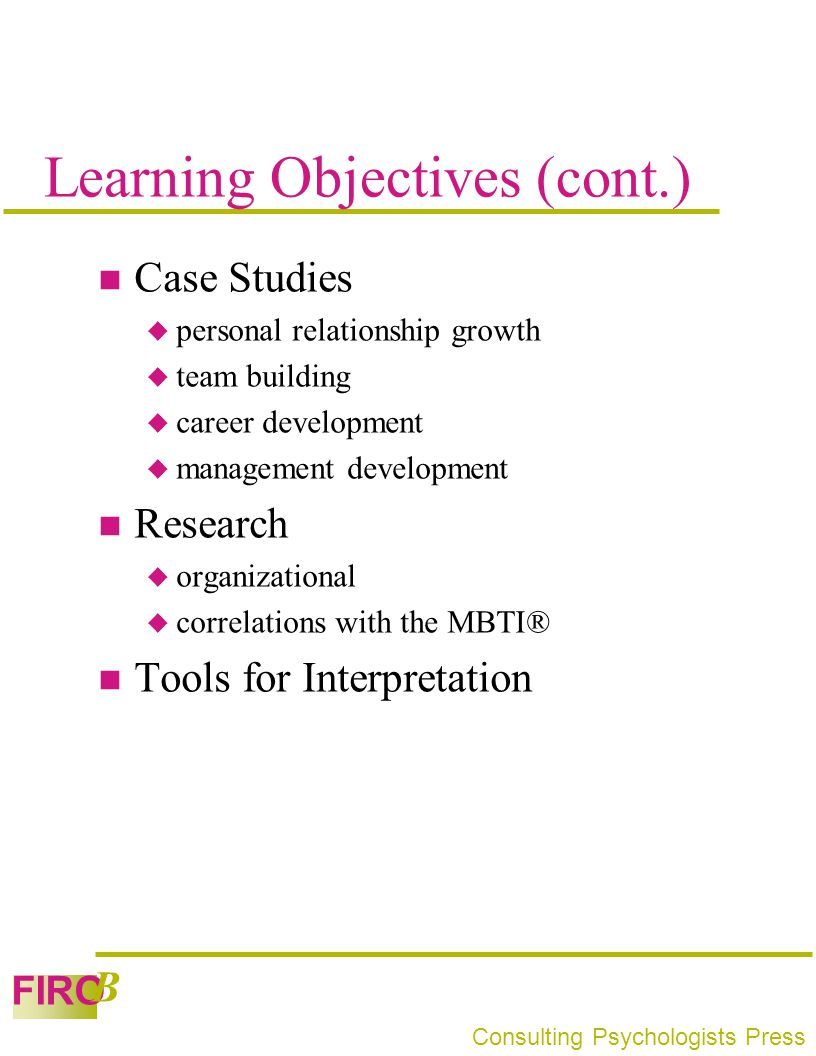 FIRO B Consulting Psychologists Press Learning Objectives (cont.) Case Studies  personal relationship growth  team building  career development  m