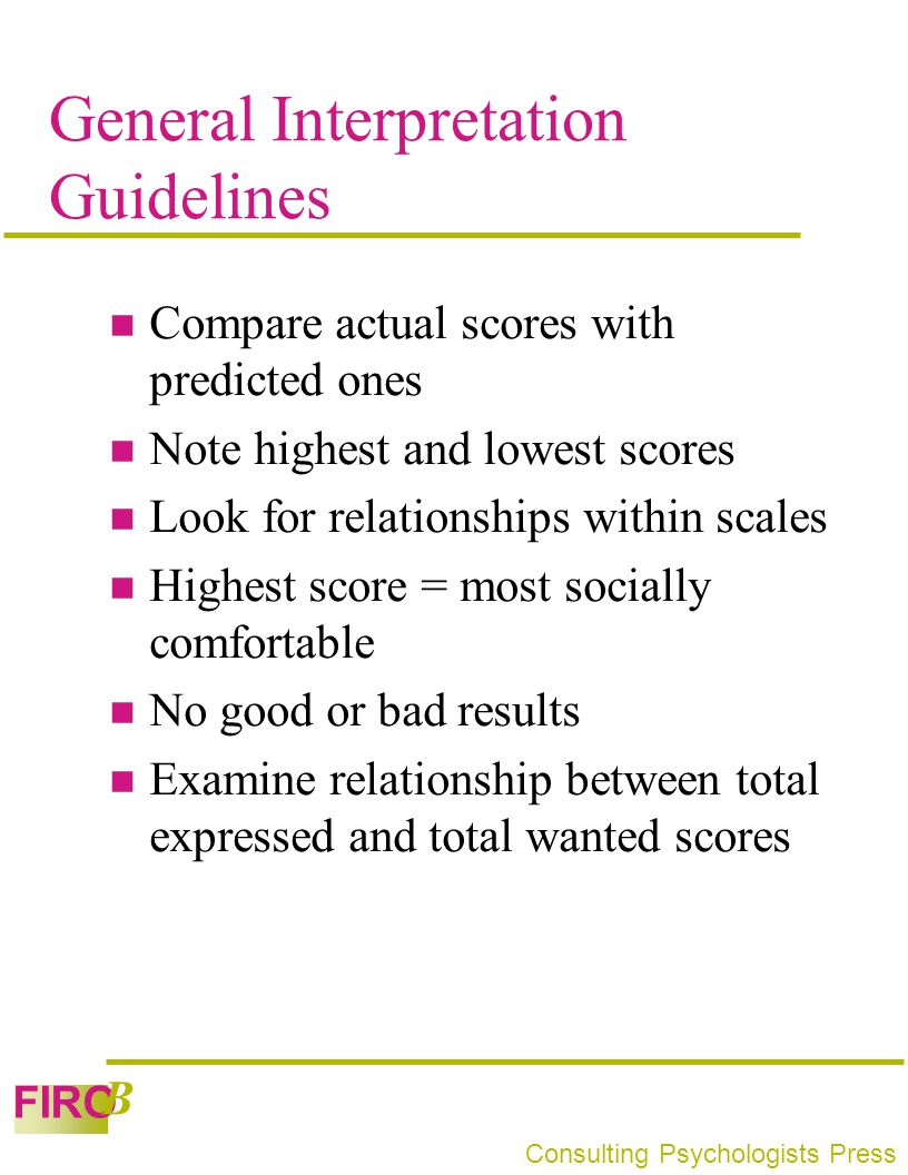 FIRO B Consulting Psychologists Press General Interpretation Guidelines Compare actual scores with predicted ones Note highest and lowest scores Look