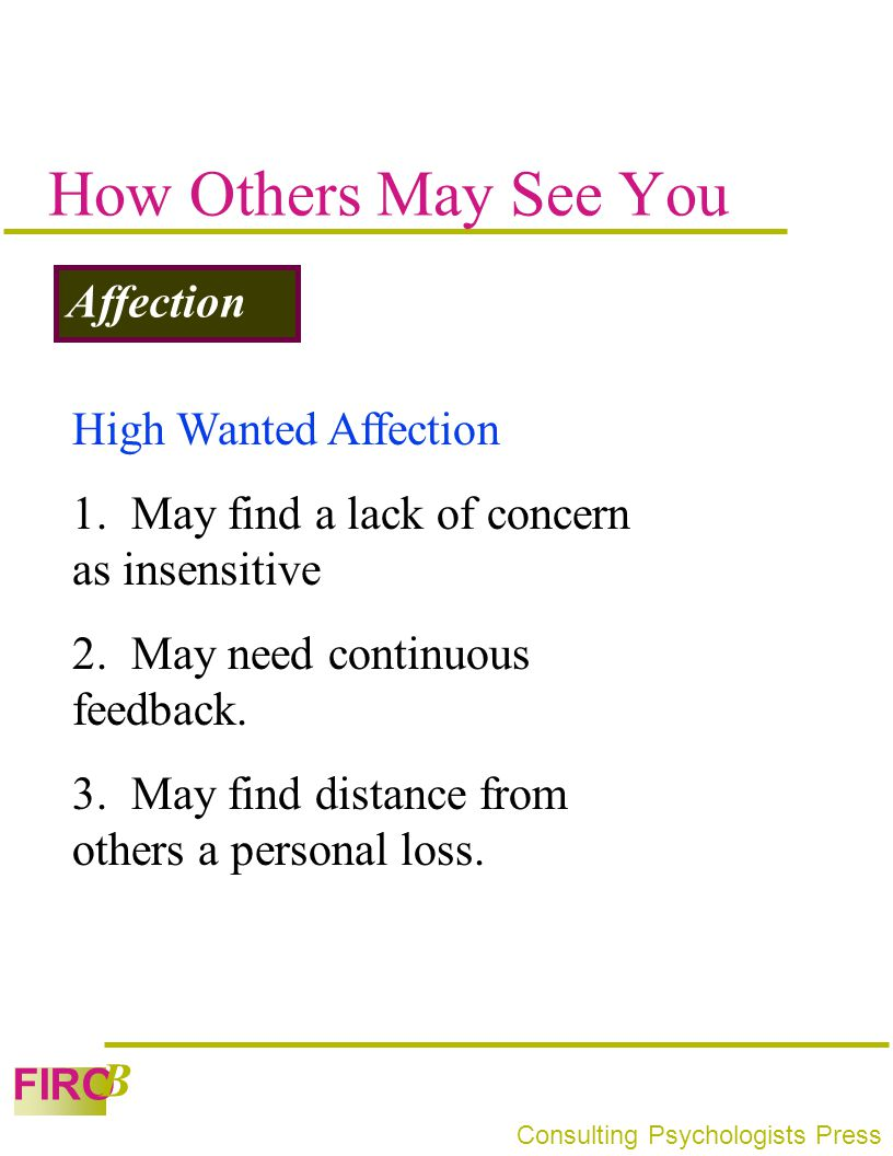 FIRO B Consulting Psychologists Press How Others May See You Affection High Wanted Affection 1. May find a lack of concern as insensitive 2. May need