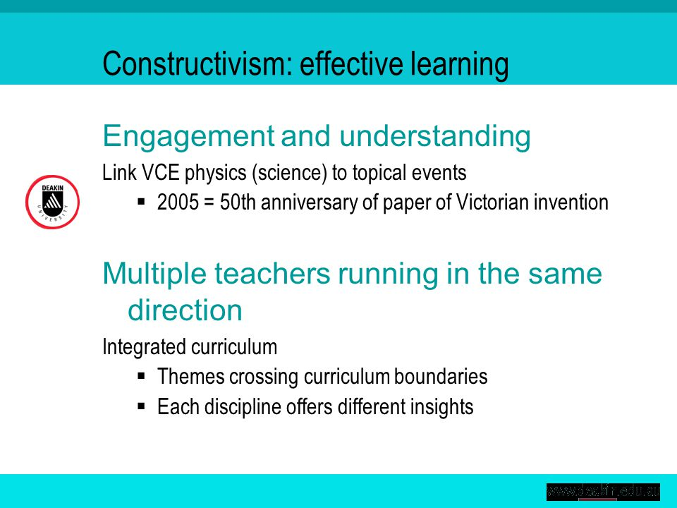 Constructivism: effective learning Engagement and understanding Link VCE physics (science) to topical events  2005 = 50th anniversary of paper of Victorian invention Multiple teachers running in the same direction Integrated curriculum  Themes crossing curriculum boundaries  Each discipline offers different insights