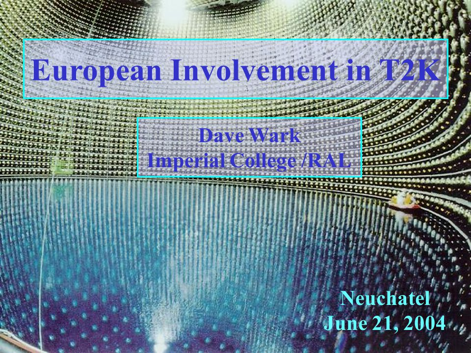 European Involvement in T2K Neuchatel June 21, 2004 Dave Wark Imperial College /RAL