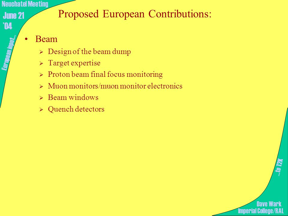Proposed European Contributions: Beam  Design of the beam dump  Target expertise  Proton beam final focus monitoring  Muon monitors/muon monitor electronics  Beam windows  Quench detectors …to T2K European input… Imperial College/RAL Neuchatel Meeting June 21 '04 Dave Wark