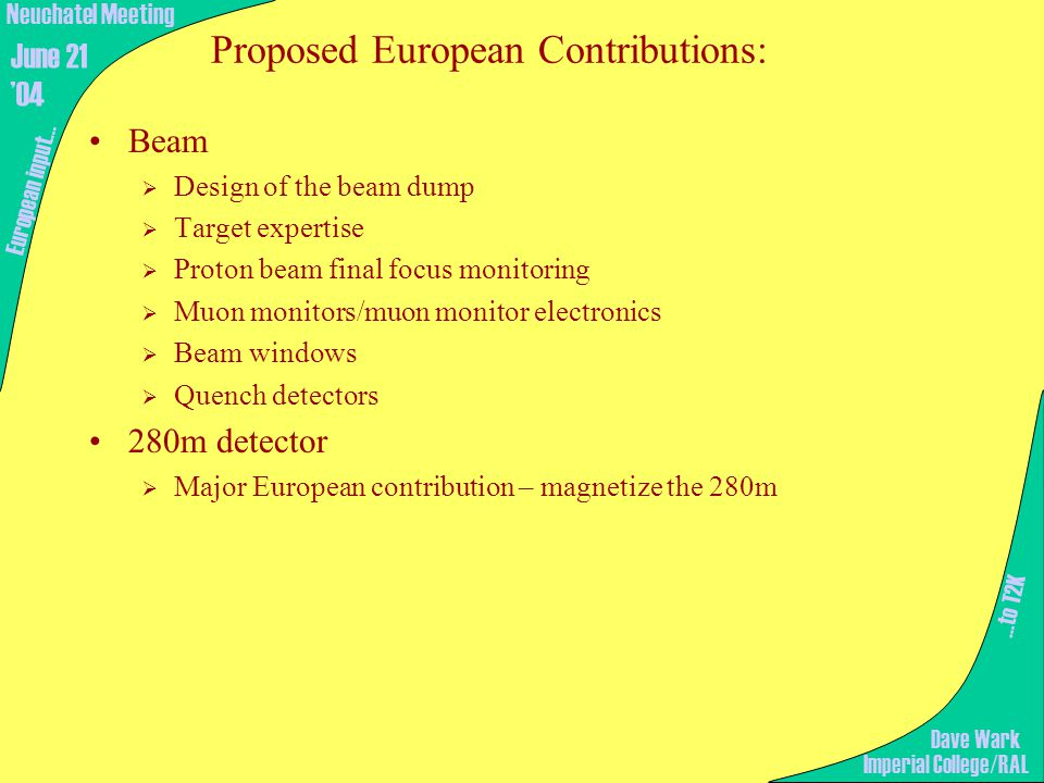 Proposed European Contributions: Beam  Design of the beam dump  Target expertise  Proton beam final focus monitoring  Muon monitors/muon monitor electronics  Beam windows  Quench detectors 280m detector  Major European contribution – magnetize the 280m …to T2K European input… Imperial College/RAL Neuchatel Meeting June 21 '04 Dave Wark