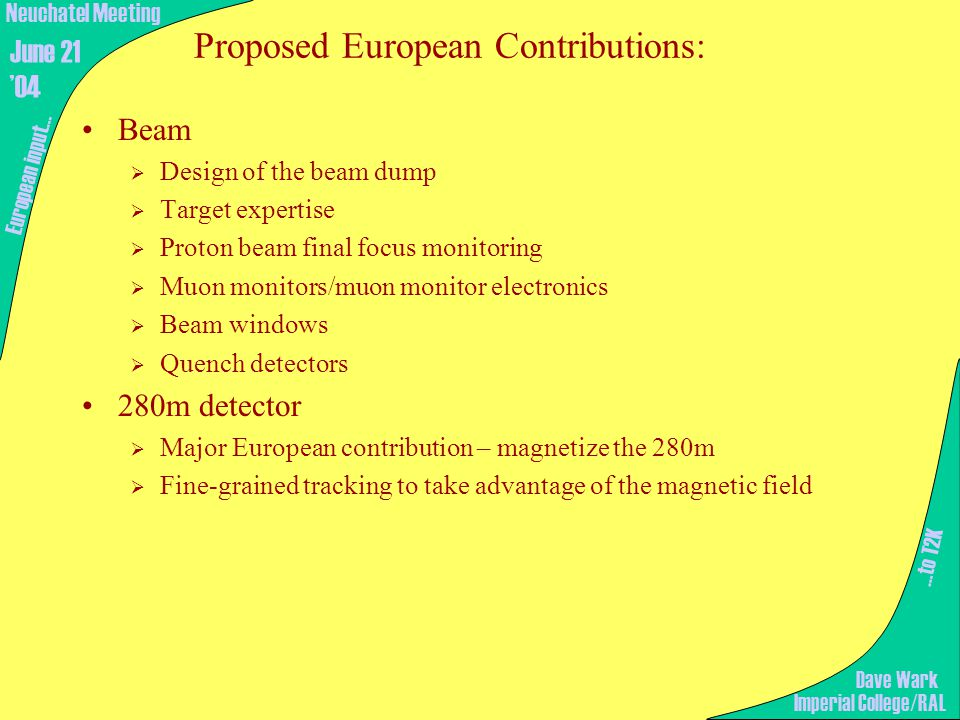 Proposed European Contributions: Beam  Design of the beam dump  Target expertise  Proton beam final focus monitoring  Muon monitors/muon monitor electronics  Beam windows  Quench detectors 280m detector  Major European contribution – magnetize the 280m  Fine-grained tracking to take advantage of the magnetic field …to T2K European input… Imperial College/RAL Neuchatel Meeting June 21 '04 Dave Wark