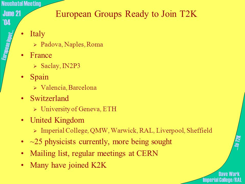…to T2K European input… Imperial College/RAL Neuchatel Meeting June 21 '04 Dave Wark Italy  Padova, Naples, Roma France  Saclay, IN2P3 Spain  Valencia, Barcelona Switzerland  University of Geneva, ETH United Kingdom  Imperial College, QMW, Warwick, RAL, Liverpool, Sheffield ~25 physicists currently, more being sought Mailing list, regular meetings at CERN Many have joined K2K European Groups Ready to Join T2K