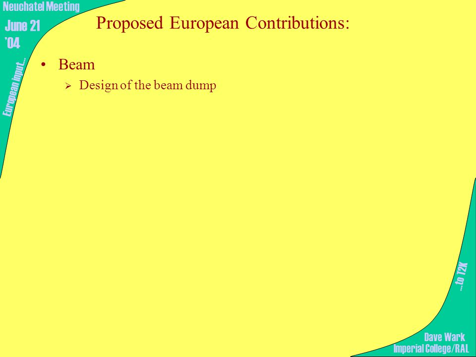 Proposed European Contributions: Beam  Design of the beam dump …to T2K European input… Imperial College/RAL Neuchatel Meeting June 21 '04 Dave Wark