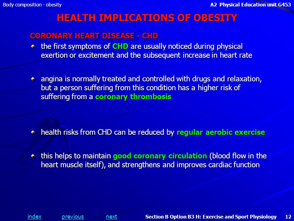 indexpreviousnext Body composition - obesityA2 Physical Education unit G453 Section B Option B3 H: Exercise and Sport Physiology 12 HEALTH IMPLICATIONS OF OBESITY CORONARY HEART DISEASE - CHD the first symptoms of CHD are usually noticed during physical exertion or excitement and the subsequent increase in heart rate angina is normally treated and controlled with drugs and relaxation, but a person suffering from this condition has a higher risk of suffering from a coronary thrombosis health risks from CHD can be reduced by regular aerobic exercise this helps to maintain good coronary circulation (blood flow in the heart muscle itself), and strengthens and improves cardiac function