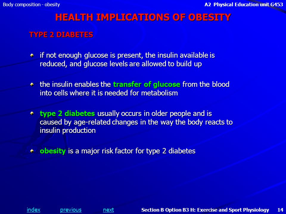 indexpreviousnext Body composition - obesityA2 Physical Education unit G453 Section B Option B3 H: Exercise and Sport Physiology 14 HEALTH IMPLICATIONS OF OBESITY TYPE 2 DIABETES if not enough glucose is present, the insulin available is reduced, and glucose levels are allowed to build up the insulin enables the transfer of glucose from the blood into cells where it is needed for metabolism type 2 diabetes usually occurs in older people and is caused by age-related changes in the way the body reacts to insulin production obesity is a major risk factor for type 2 diabetes