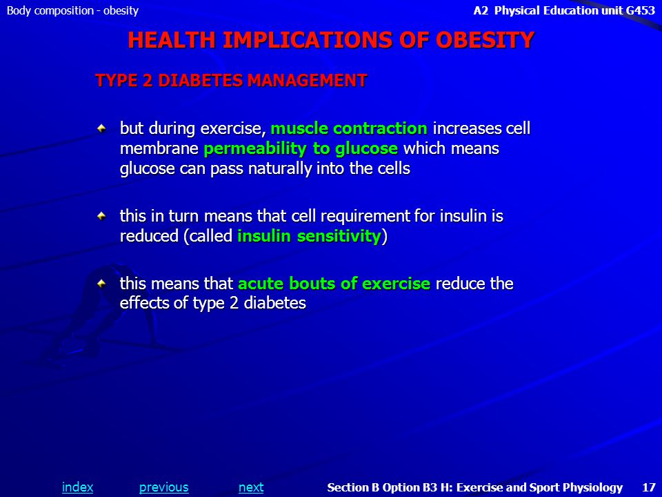 indexpreviousnext Body composition - obesityA2 Physical Education unit G453 Section B Option B3 H: Exercise and Sport Physiology 17 HEALTH IMPLICATIONS OF OBESITY TYPE 2 DIABETES MANAGEMENT but during exercise, muscle contraction increases cell membrane permeability to glucose which means glucose can pass naturally into the cells this in turn means that cell requirement for insulin is reduced (called insulin sensitivity) this means that acute bouts of exercise reduce the effects of type 2 diabetes