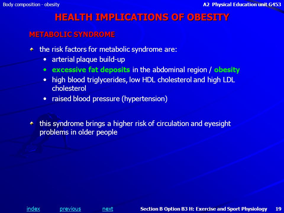 indexpreviousnext Body composition - obesityA2 Physical Education unit G453 Section B Option B3 H: Exercise and Sport Physiology 19 HEALTH IMPLICATIONS OF OBESITY METABOLIC SYNDROME the risk factors for metabolic syndrome are:   arterial plaque build-up   excessive fat deposits in the abdominal region / obesity   high blood triglycerides, low HDL cholesterol and high LDL cholesterol   raised blood pressure (hypertension) this syndrome brings a higher risk of circulation and eyesight problems in older people