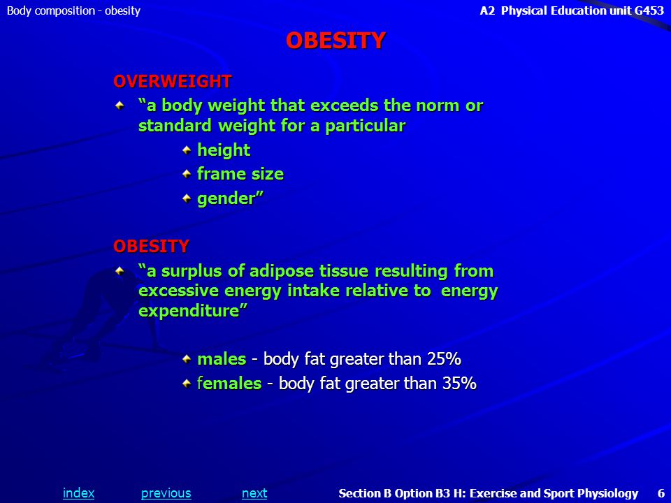 indexpreviousnext Body composition - obesityA2 Physical Education unit G453 Section B Option B3 H: Exercise and Sport Physiology 6 OBESITY OVERWEIGHT a body weight that exceeds the norm or standard weight for a particular height frame size gender OBESITY a surplus of adipose tissue resulting from excessive energy intake relative to energy expenditure males - body fat greater than 25% females - body fat greater than 35%