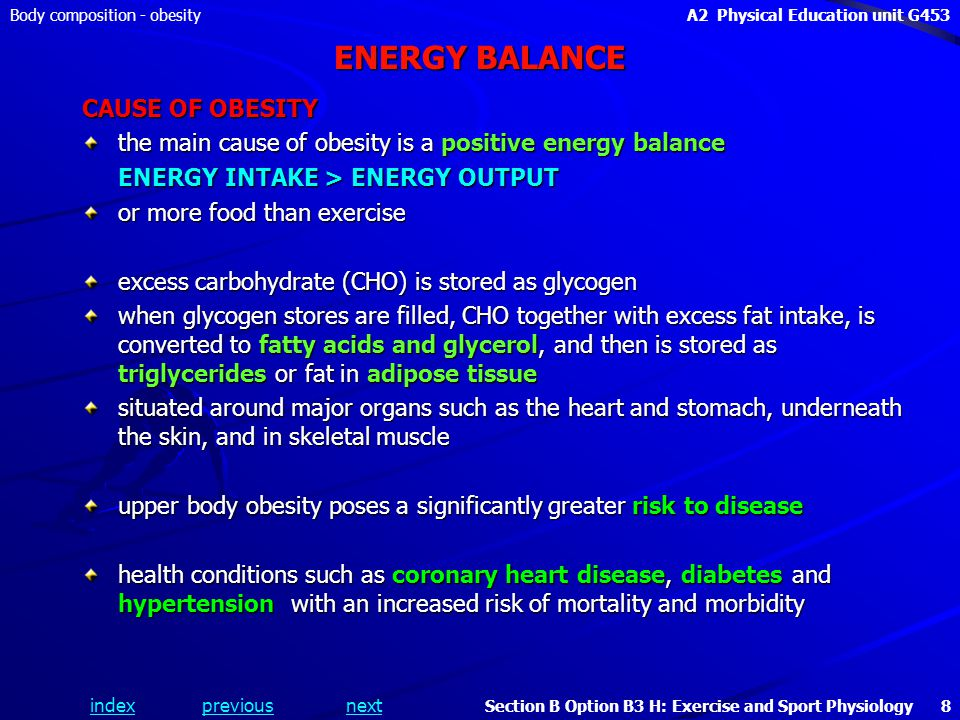 indexpreviousnext Body composition - obesityA2 Physical Education unit G453 Section B Option B3 H: Exercise and Sport Physiology 8 ENERGY BALANCE CAUSE OF OBESITY the main cause of obesity is a positive energy balance ENERGY INTAKE > ENERGY OUTPUT or more food than exercise excess carbohydrate (CHO) is stored as glycogen when glycogen stores are filled, CHO together with excess fat intake, is converted to fatty acids and glycerol, and then is stored as triglycerides or fat in adipose tissue situated around major organs such as the heart and stomach, underneath the skin, and in skeletal muscle upper body obesity poses a significantly greater risk to disease health conditions such as coronary heart disease, diabetes and hypertension with an increased risk of mortality and morbidity