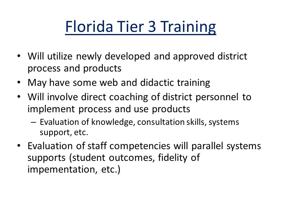 Florida Tier 3 Training Will utilize newly developed and approved district process and products May have some web and didactic training Will involve direct coaching of district personnel to implement process and use products – Evaluation of knowledge, consultation skills, systems support, etc.