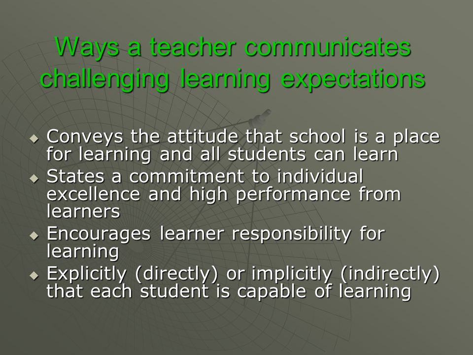 Ways a teacher communicates challenging learning expectations  Conveys the attitude that school is a place for learning and all students can learn 