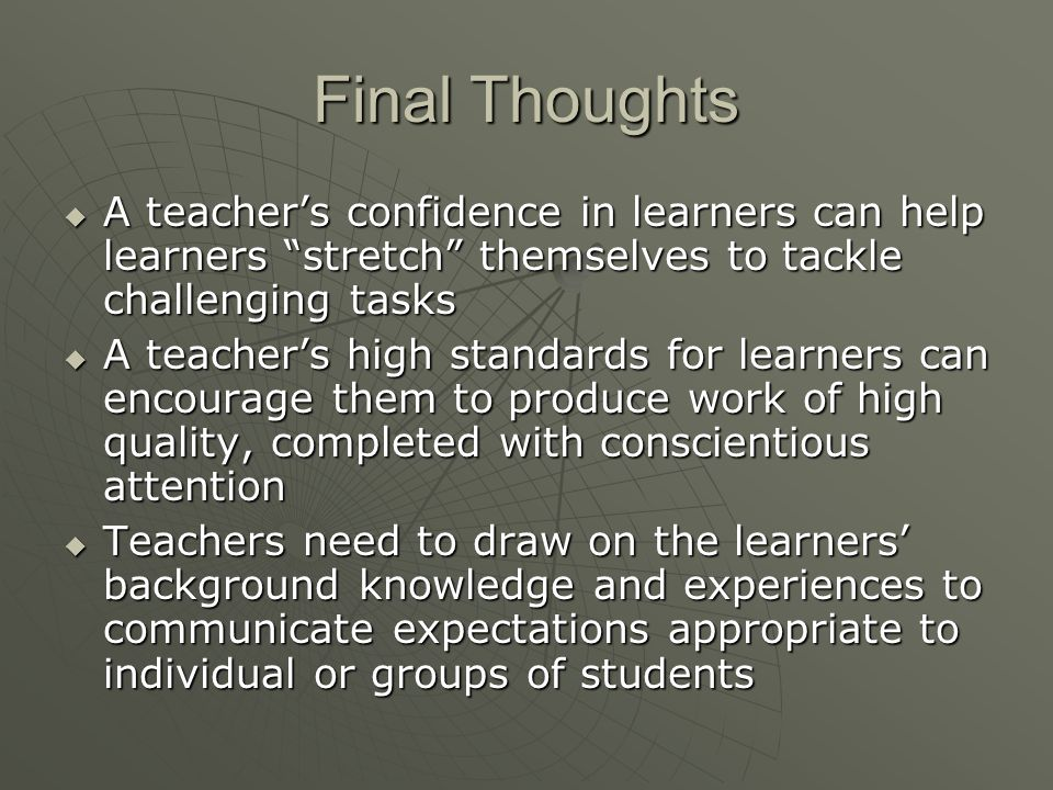 "Final Thoughts  A teacher's confidence in learners can help learners ""stretch"" themselves to tackle challenging tasks  A teacher's high standards fo"
