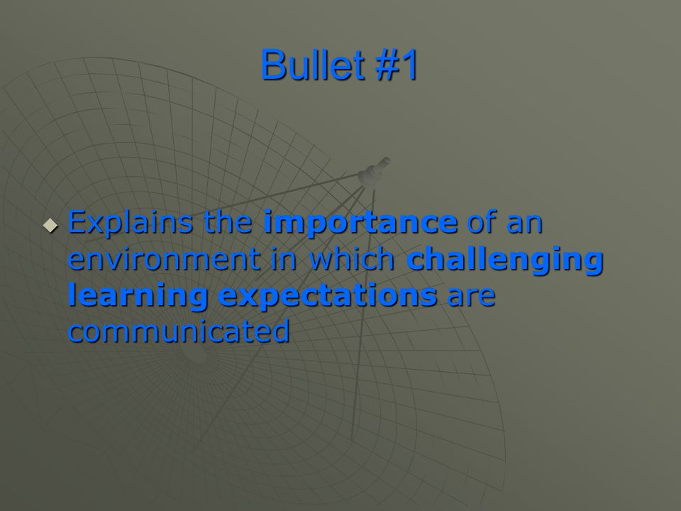 Bullet #1  Explains the importance of an environment in which challenging learning expectations are communicated
