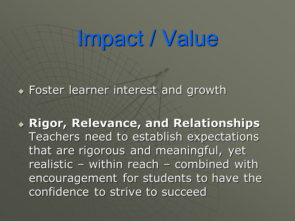 Impact / Value  Foster learner interest and growth  Rigor, Relevance, and Relationships Teachers need to establish expectations that are rigorous an