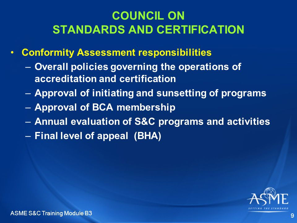 ASME S&C Training Module B3 9 COUNCIL ON STANDARDS AND CERTIFICATION Conformity Assessment responsibilities –Overall policies governing the operations of accreditation and certification –Approval of initiating and sunsetting of programs –Approval of BCA membership –Annual evaluation of S&C programs and activities –Final level of appeal (BHA)