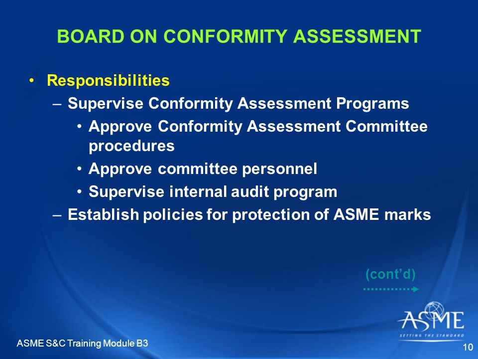 ASME S&C Training Module B3 10 BOARD ON CONFORMITY ASSESSMENT Responsibilities –Supervise Conformity Assessment Programs Approve Conformity Assessment Committee procedures Approve committee personnel Supervise internal audit program –Establish policies for protection of ASME marks (cont'd)