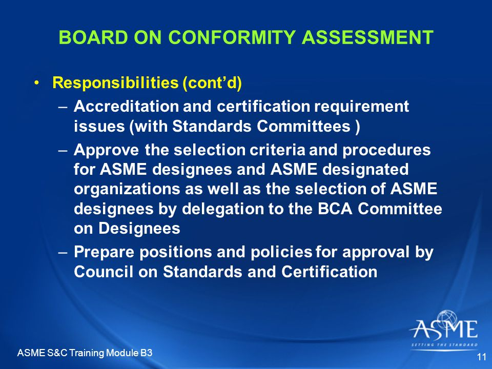 ASME S&C Training Module B3 11 BOARD ON CONFORMITY ASSESSMENT Responsibilities (cont'd) –Accreditation and certification requirement issues (with Standards Committees ) –Approve the selection criteria and procedures for ASME designees and ASME designated organizations as well as the selection of ASME designees by delegation to the BCA Committee on Designees –Prepare positions and policies for approval by Council on Standards and Certification