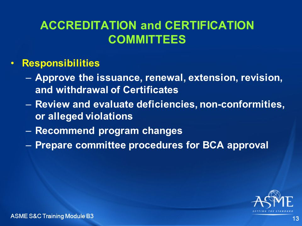 ASME S&C Training Module B3 13 ACCREDITATION and CERTIFICATION COMMITTEES Responsibilities –Approve the issuance, renewal, extension, revision, and withdrawal of Certificates –Review and evaluate deficiencies, non-conformities, or alleged violations –Recommend program changes –Prepare committee procedures for BCA approval