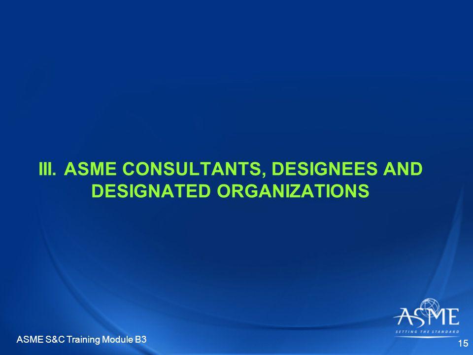 ASME S&C Training Module B3 15 III. ASME CONSULTANTS, DESIGNEES AND DESIGNATED ORGANIZATIONS