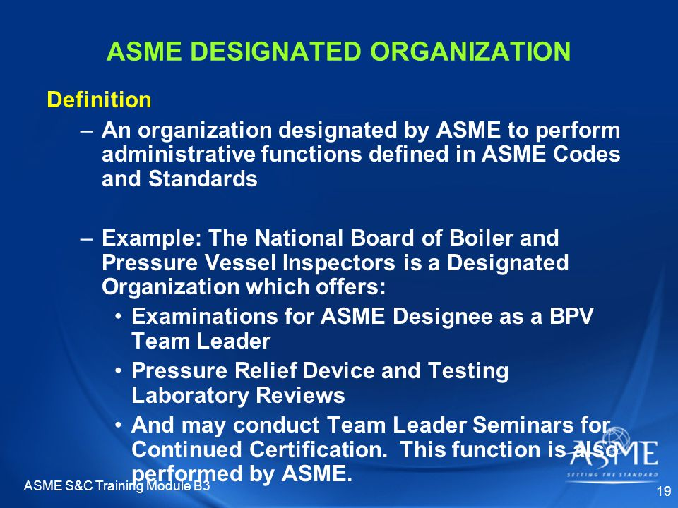 ASME S&C Training Module B3 19 ASME DESIGNATED ORGANIZATION Definition –An organization designated by ASME to perform administrative functions defined in ASME Codes and Standards –Example: The National Board of Boiler and Pressure Vessel Inspectors is a Designated Organization which offers: Examinations for ASME Designee as a BPV Team Leader Pressure Relief Device and Testing Laboratory Reviews And may conduct Team Leader Seminars for Continued Certification.