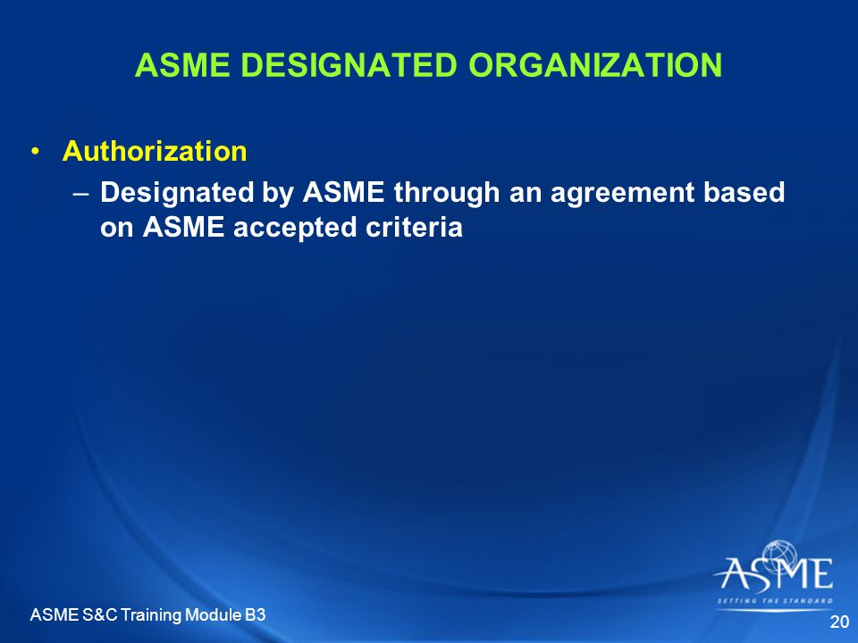 ASME S&C Training Module B3 20 ASME DESIGNATED ORGANIZATION Authorization –Designated by ASME through an agreement based on ASME accepted criteria