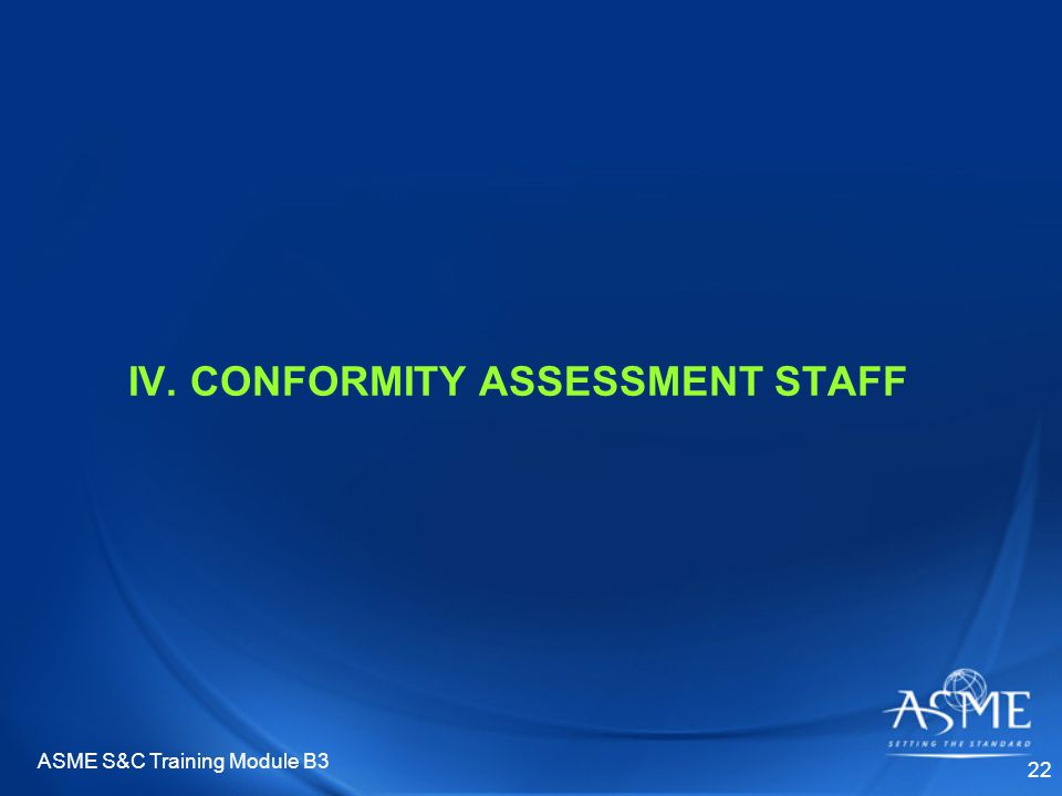 ASME S&C Training Module B3 22 IV. CONFORMITY ASSESSMENT STAFF