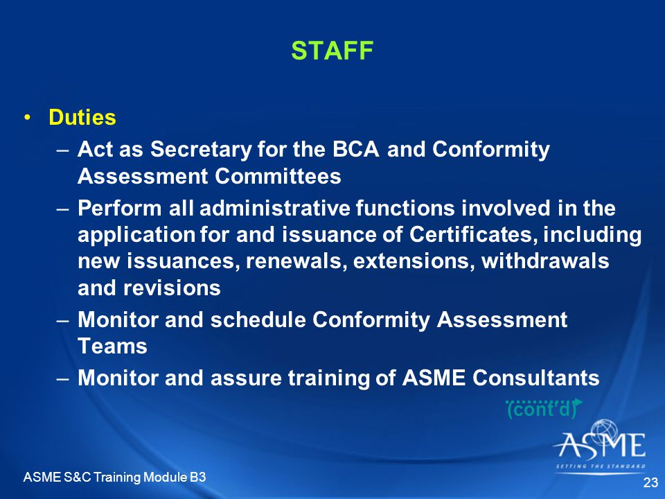 ASME S&C Training Module B3 23 STAFF Duties –Act as Secretary for the BCA and Conformity Assessment Committees –Perform all administrative functions involved in the application for and issuance of Certificates, including new issuances, renewals, extensions, withdrawals and revisions –Monitor and schedule Conformity Assessment Teams –Monitor and assure training of ASME Consultants (cont'd)
