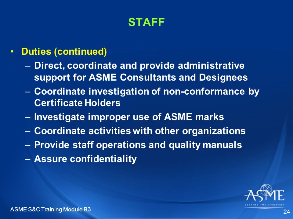 ASME S&C Training Module B3 24 STAFF Duties (continued) –Direct, coordinate and provide administrative support for ASME Consultants and Designees –Coordinate investigation of non-conformance by Certificate Holders –Investigate improper use of ASME marks –Coordinate activities with other organizations –Provide staff operations and quality manuals –Assure confidentiality