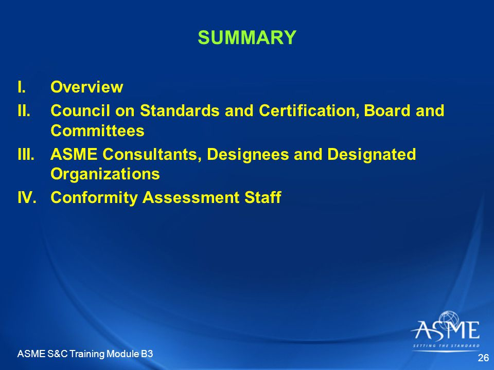 ASME S&C Training Module B3 26 SUMMARY I.Overview II.Council on Standards and Certification, Board and Committees III.ASME Consultants, Designees and Designated Organizations IV.Conformity Assessment Staff