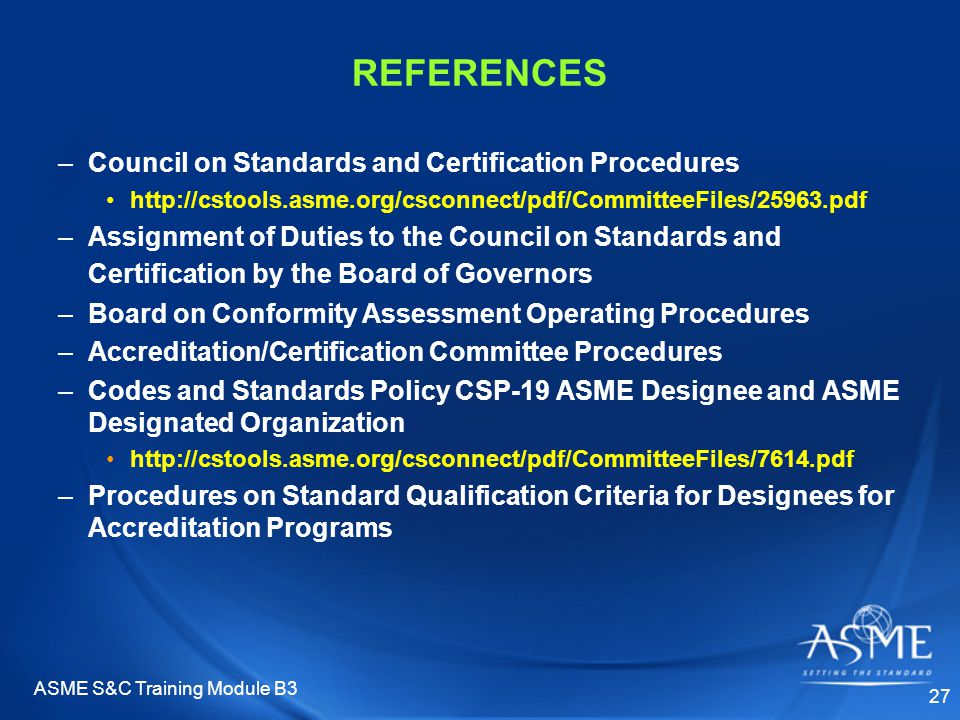 ASME S&C Training Module B3 27 REFERENCES –Council on Standards and Certification Procedures http://cstools.asme.org/csconnect/pdf/CommitteeFiles/25963.pdf –Assignment of Duties to the Council on Standards and Certification by the Board of Governors –Board on Conformity Assessment Operating Procedures –Accreditation/Certification Committee Procedures –Codes and Standards Policy CSP-19 ASME Designee and ASME Designated Organization http://cstools.asme.org/csconnect/pdf/CommitteeFiles/7614.pdf –Procedures on Standard Qualification Criteria for Designees for Accreditation Programs
