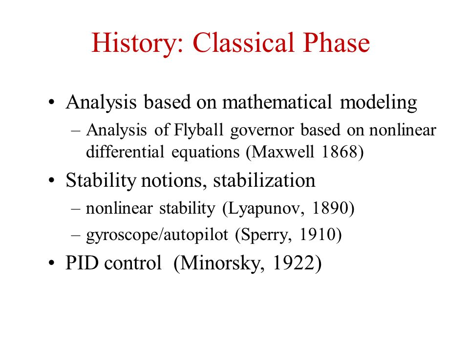 History: Classical Phase Analysis based on mathematical modeling –Analysis of Flyball governor based on nonlinear differential equations (Maxwell 1868) Stability notions, stabilization –nonlinear stability (Lyapunov, 1890) –gyroscope/autopilot (Sperry, 1910) PID control (Minorsky, 1922)