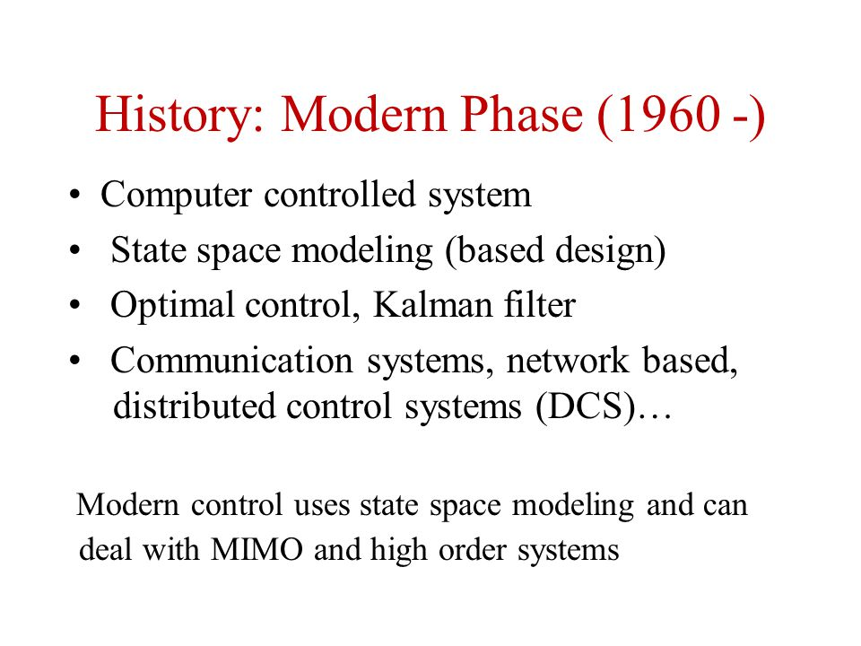 History: Modern Phase (1960 -) Computer controlled system State space modeling (based design) Optimal control, Kalman filter Communication systems, network based, distributed control systems (DCS)… Modern control uses state space modeling and can deal with MIMO and high order systems