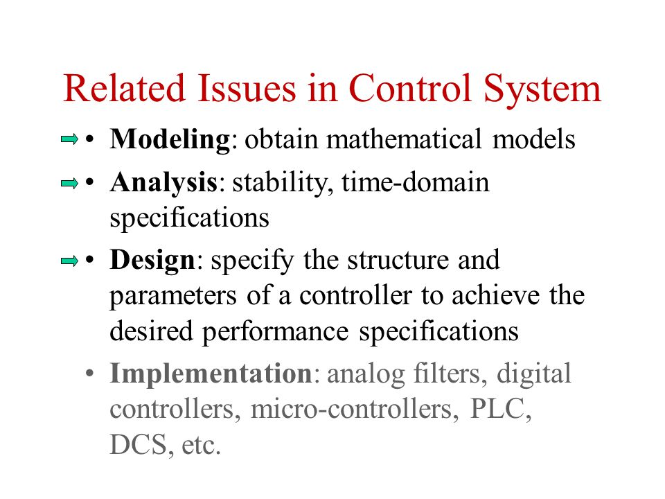 Related Issues in Control System Modeling: obtain mathematical models Analysis: stability, time-domain specifications Design: specify the structure and parameters of a controller to achieve the desired performance specifications Implementation: analog filters, digital controllers, micro-controllers, PLC, DCS, etc.
