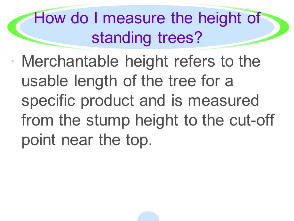 How do I measure the height of standing trees? ·IV. Tree height may be measured in terms of feet or number of logs or bolts. ·A tree is measured to ei