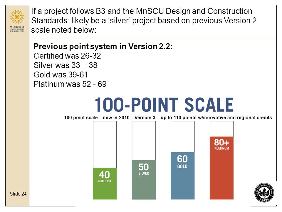 Slide 24 If a project follows B3 and the MnSCU Design and Construction Standards: likely be a 'silver' project based on previous Version 2 scale noted below: 100 point scale – new in 2010 – Version 3 – up to 110 points w/innovative and regional credits Previous point system in Version 2.2: Certified was 26-32 Silver was 33 – 38 Gold was 39-61 Platinum was 52 - 69