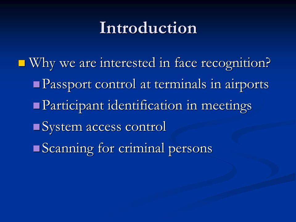 Face Recognition Face is the most common biometric used by humans Applications range from static, mug-shot verification to a dynamic, uncontrolled face identification in a cluttered background Challenges: automatically locate the face recognize the face from a general view point under different illumination conditions, facial expressions, and aging effects