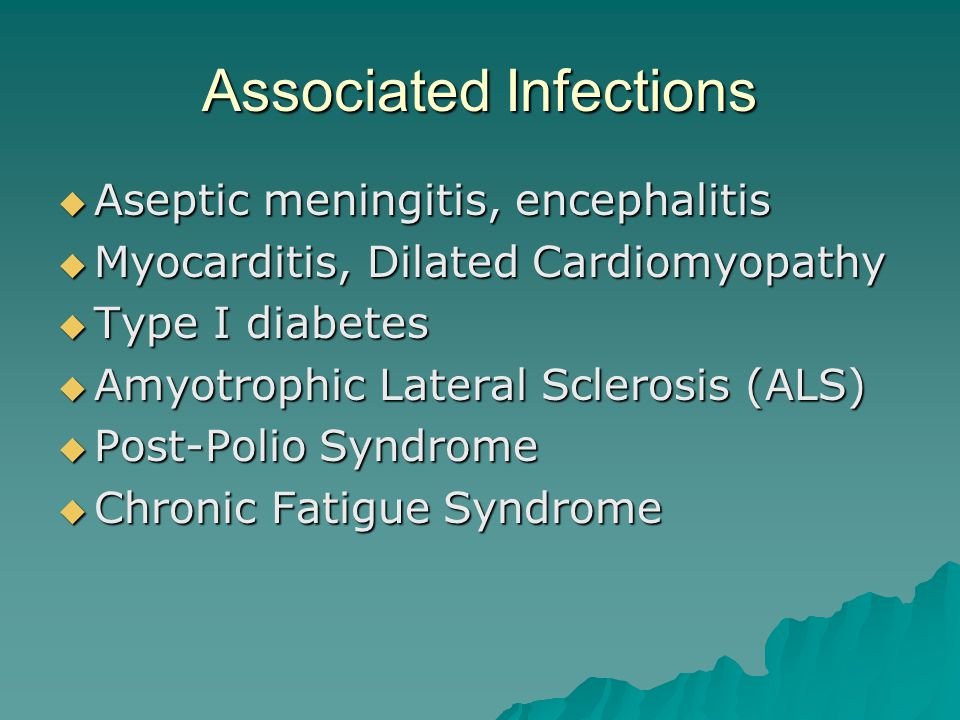 Associated Infections  Aseptic meningitis, encephalitis  Myocarditis, Dilated Cardiomyopathy  Type I diabetes  Amyotrophic Lateral Sclerosis (ALS)  Post-Polio Syndrome  Chronic Fatigue Syndrome