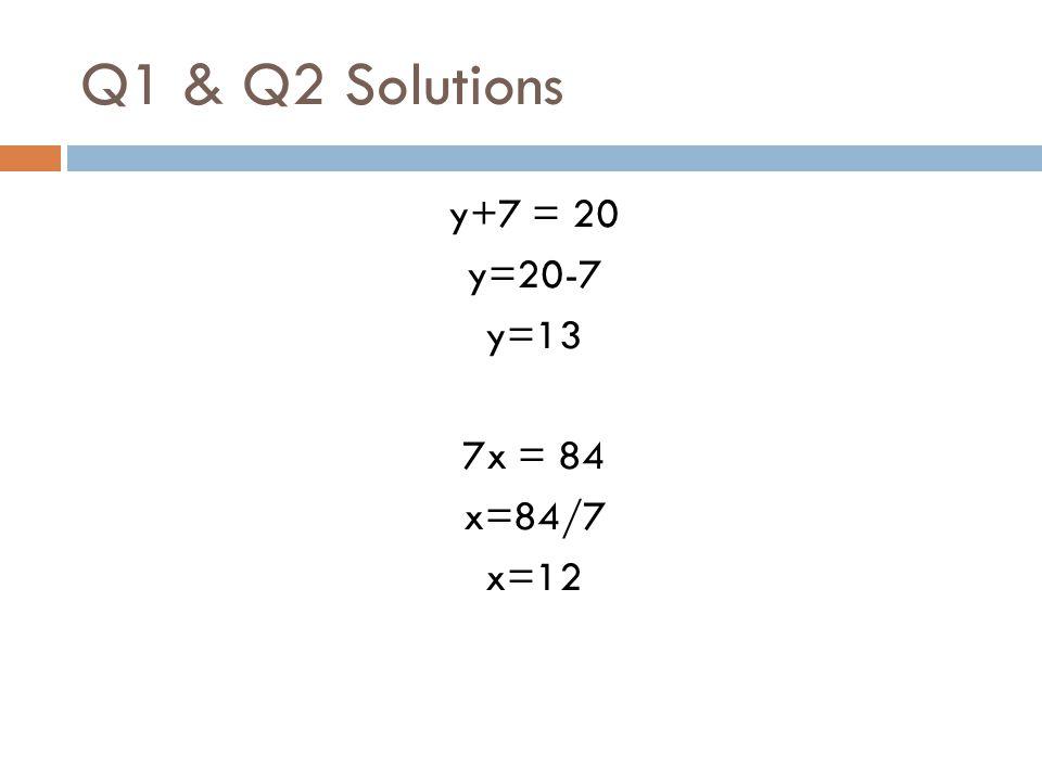 Q1 & Q2 Solutions y+7 = 20 y=20-7 y=13 7x = 84 x=84/7 x=12