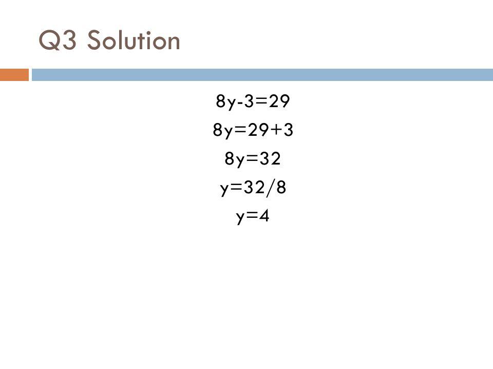 Q3 Solution 8y-3=29 8y=29+3 8y=32 y=32/8 y=4