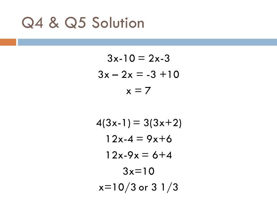 Q4 & Q5 Solution 3x-10 = 2x-3 3x – 2x = -3 +10 x = 7 4(3x-1) = 3(3x+2) 12x-4 = 9x+6 12x-9x = 6+4 3x=10 x=10/3 or 3 1/3