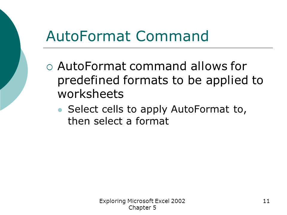 Exploring Microsoft Excel 2002 Chapter 5 11 AutoFormat Command  AutoFormat command allows for predefined formats to be applied to worksheets Select cells to apply AutoFormat to, then select a format