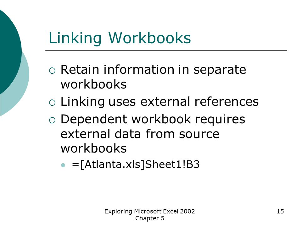 Exploring Microsoft Excel 2002 Chapter 5 15 Linking Workbooks  Retain information in separate workbooks  Linking uses external references  Dependen