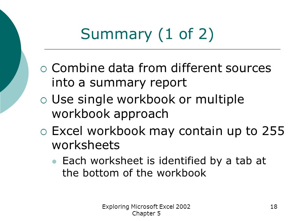 Exploring Microsoft Excel 2002 Chapter 5 18 Summary (1 of 2)  Combine data from different sources into a summary report  Use single workbook or multiple workbook approach  Excel workbook may contain up to 255 worksheets Each worksheet is identified by a tab at the bottom of the workbook