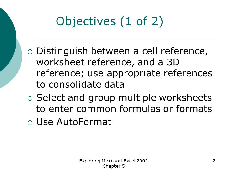 Exploring Microsoft Excel 2002 Chapter 5 2 Objectives (1 of 2)  Distinguish between a cell reference, worksheet reference, and a 3D reference; use ap