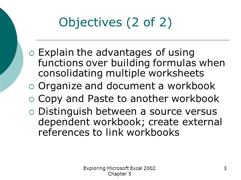 Exploring Microsoft Excel 2002 Chapter 5 3 Objectives (2 of 2)  Explain the advantages of using functions over building formulas when consolidating multiple worksheets  Organize and document a workbook  Copy and Paste to another workbook  Distinguish between a source versus dependent workbook; create external references to link workbooks