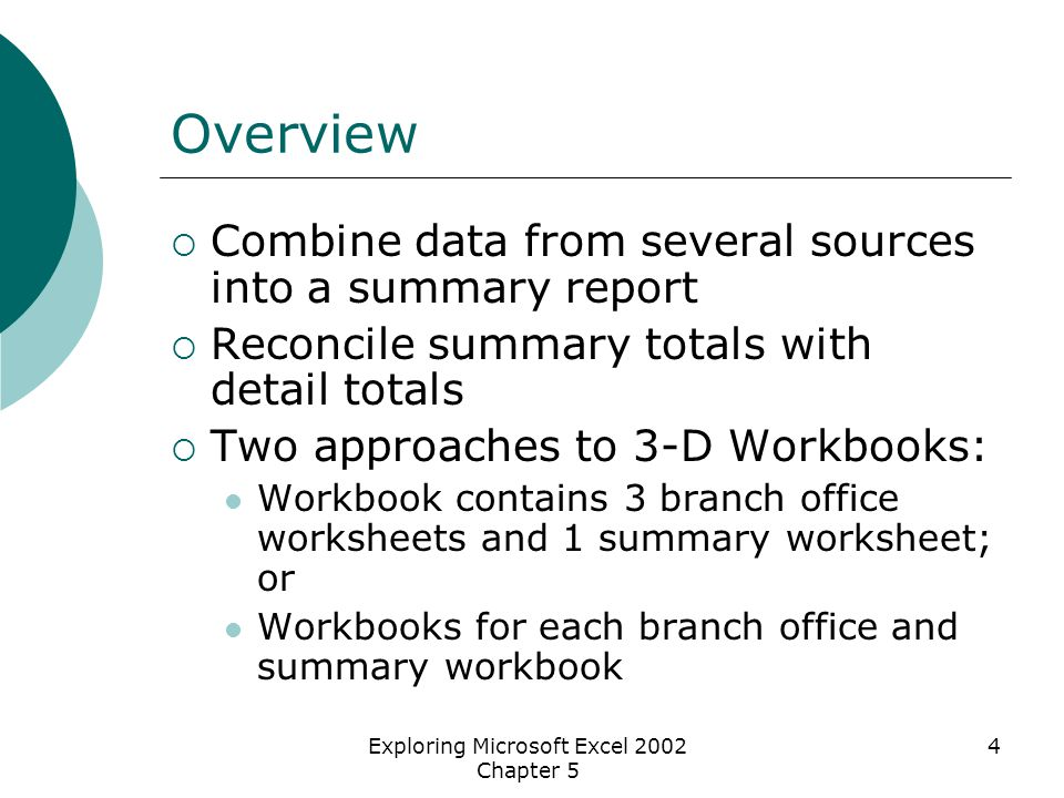 Exploring Microsoft Excel 2002 Chapter 5 4 Overview  Combine data from several sources into a summary report  Reconcile summary totals with detail totals  Two approaches to 3-D Workbooks: Workbook contains 3 branch office worksheets and 1 summary worksheet; or Workbooks for each branch office and summary workbook